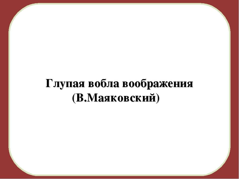 Глупая вобла воображения (В.Маяковский) )