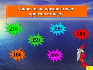 Какое число предшествует при счете числу: 217 590 187 900 400 360 216 899 399