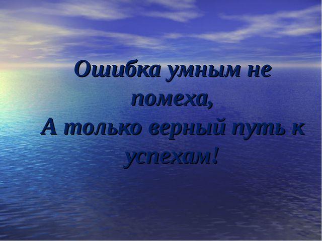 Ошибка умным не помеха, А только верный путь к успехам!