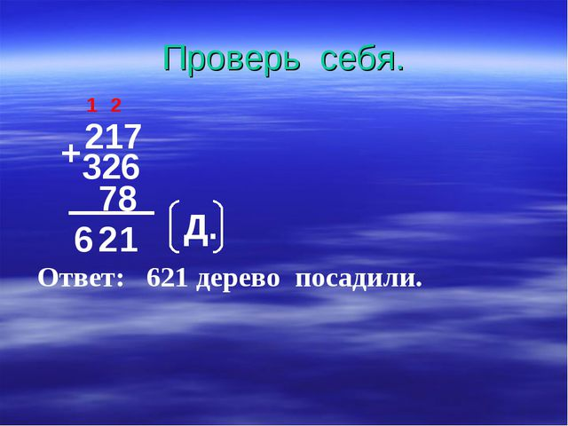 Проверь себя. 217 + 326 78 1 2 6 2 1 Д. Ответ: 621 дерево посадили.