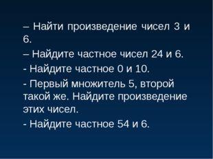 – Найти произведение чисел 3 и 6. – Найдите частное чисел 24 и 6. - Найдите ч