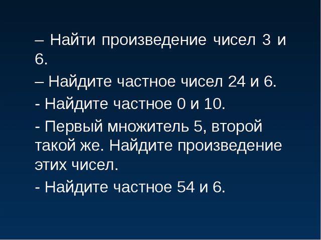 – Найти произведение чисел 3 и 6. – Найдите частное чисел 24 и 6. - Найдите ч...