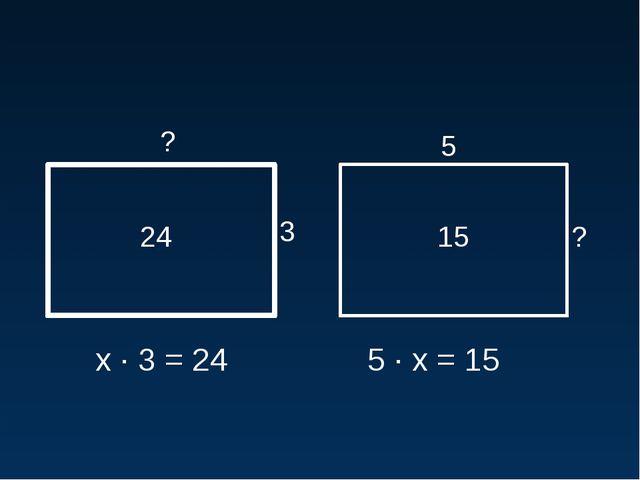 24 3 ? 15 5 ? х · 3 = 24 5 · х = 15