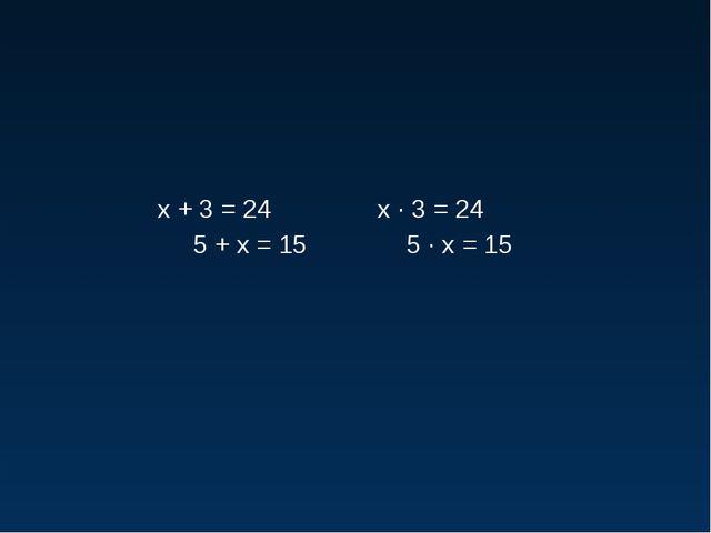 х + 3 = 24 х · 3 = 24 5 + х = 15 5 · х = 15