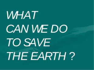 WHAT CAN WE DO TO SAVE THE EARTH ?