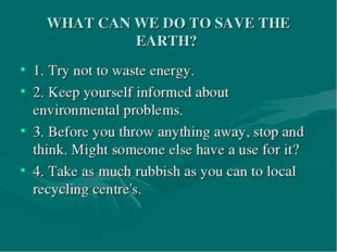 WHAT CAN WE DO TO SAVE THE EARTH? 1. Try not to waste energy. 2. Keep yoursel