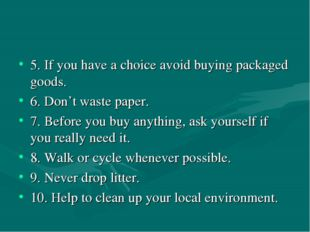 5. If you have a choice avoid buying packaged goods. 6. Don't waste paper. 7.