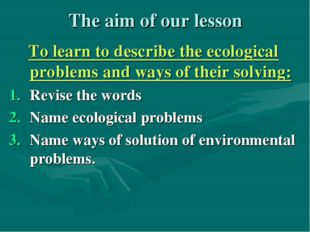 The aim of our lesson To learn to describe the ecological problems and ways o