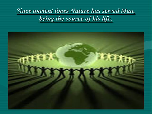 Since ancient times Nature has served Man, being the source of his life.