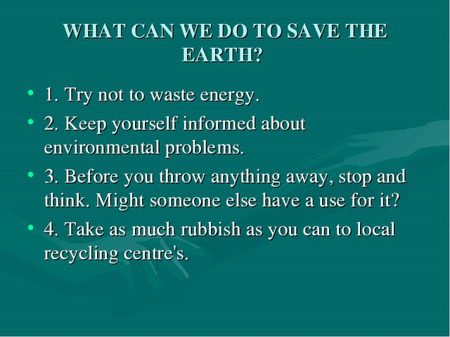 WHAT CAN WE DO TO SAVE THE EARTH? 1. Try not to waste energy. 2. Keep yoursel...