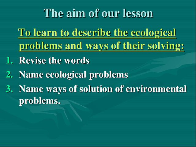 The aim of our lesson To learn to describe the ecological problems and ways o...