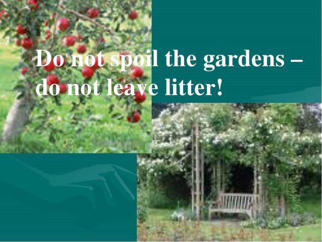 Do not spoil the gardens – do not leave litter!