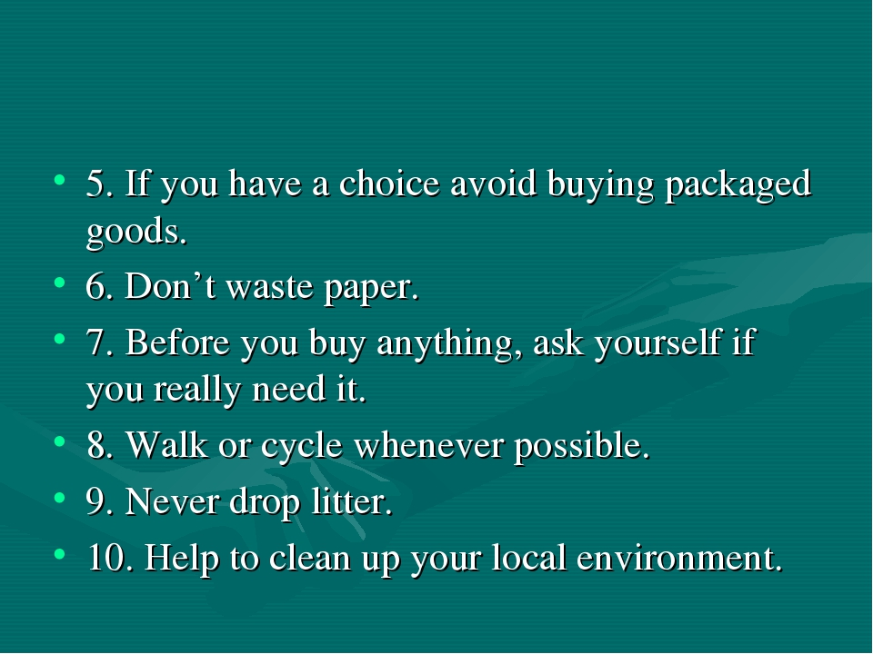 5. If you have a choice avoid buying packaged goods. 6. Don't waste paper. 7....