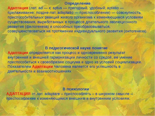 Определение Адаптация(лат. ad — к; aptus — пригодный, удобный; aptatio —...