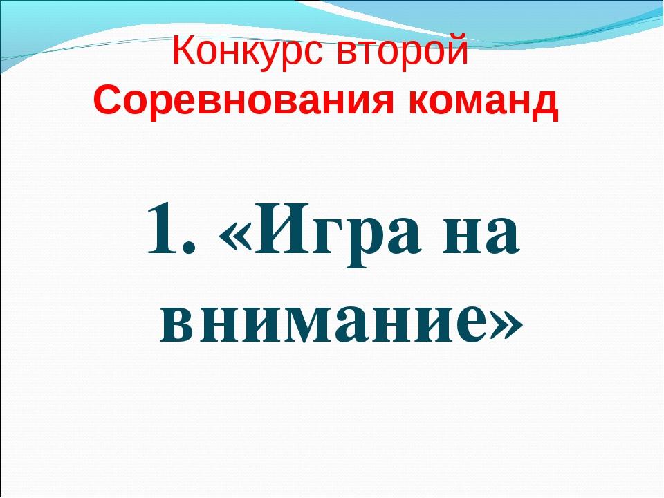 Конкурс второй Соревнования команд 1. «Игра на внимание»