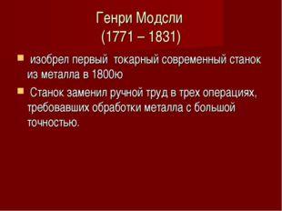 Генри Модсли (1771 – 1831) изобрел первый токарный современный станок из мета