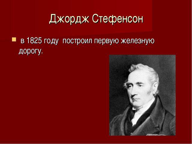 Джордж Стефенсон в 1825 году построил первую железную дорогу.