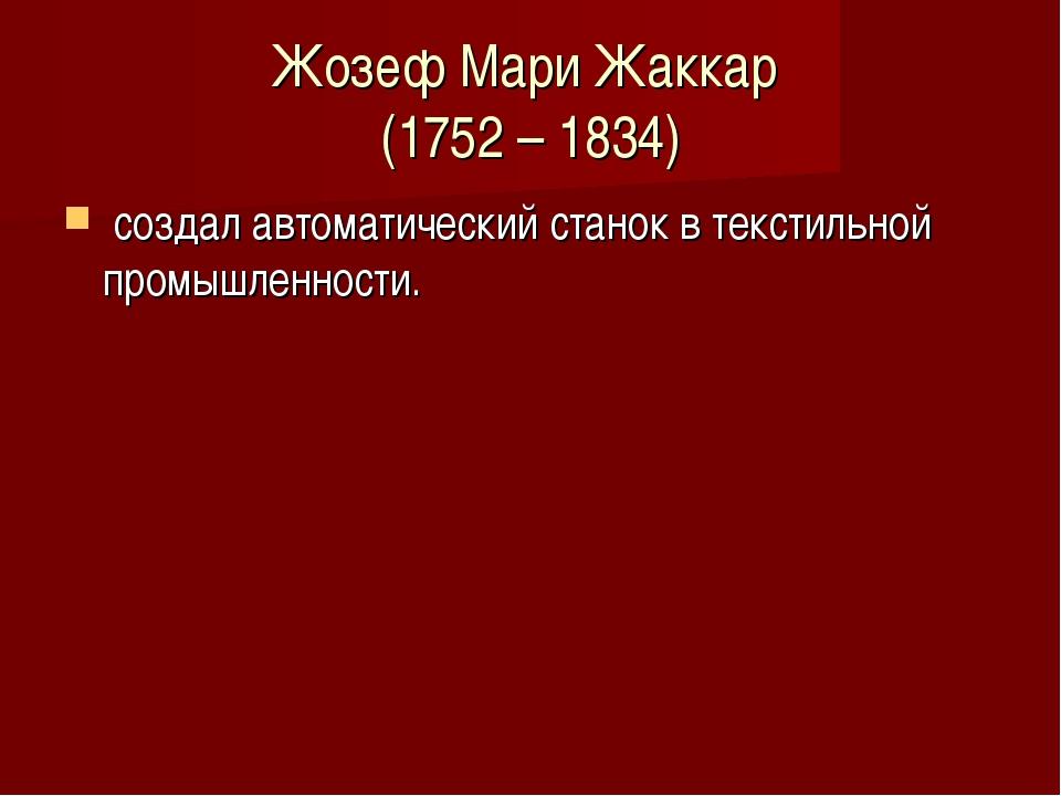 Жозеф Мари Жаккар (1752 – 1834) создал автоматический станок в текстильной пр...