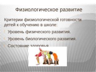 Физиологическое развитие Критерии физиологической готовности детей к обучению