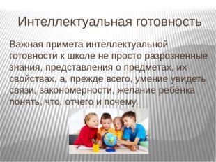 Интеллектуальная готовность Важная примета интеллектуальной готовности к школ
