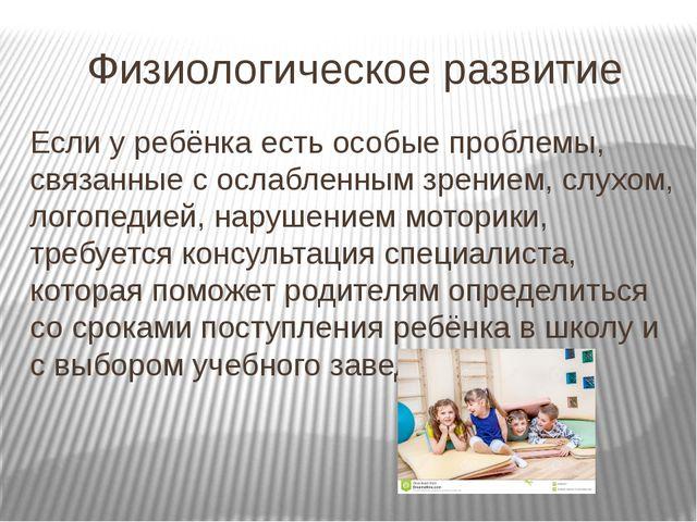 Физиологическое развитие Если у ребёнка есть особые проблемы, связанные с осл...