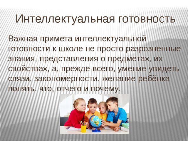Интеллектуальная готовность Важная примета интеллектуальной готовности к школ...