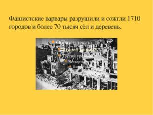 Фашистские варвары разрушили и сожгли 1710 городов и более 70 тысяч сёл и дер