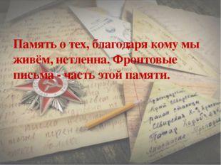 Память о тех, благодаря кому мы живём, нетленна. Фронтовые письма - часть это