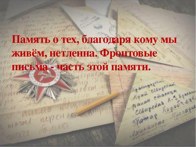 Память о тех, благодаря кому мы живём, нетленна. Фронтовые письма - часть это...