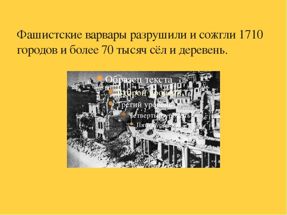 Фашистские варвары разрушили и сожгли 1710 городов и более 70 тысяч сёл и дер...