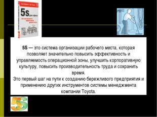 5S 5S— это система организации рабочего места, которая позволяет значительн