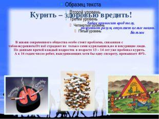Курить – здоровью вредить! В жизни современного общества особо стоит проблема