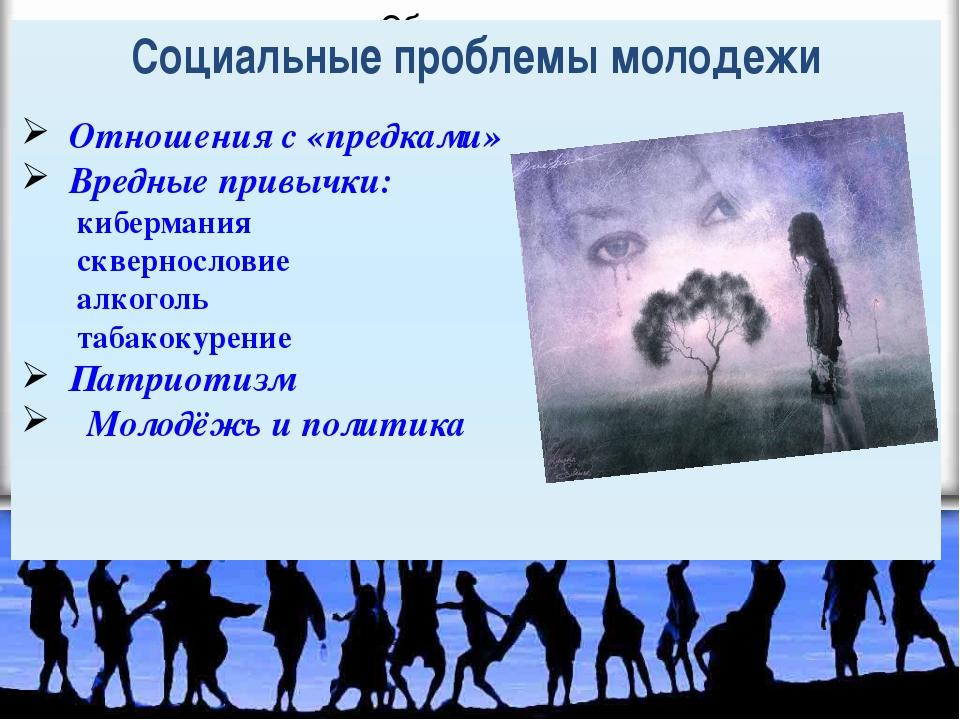 Социальные проблемы молодежи Отношения с «предками» Вредные привычки: киберма...