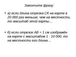 Закончите фразу: а) если длина отрезка СК на карте в 20000 раз меньше, чем н