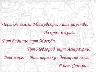 Чертёж земли Московской; наше царство. Из края в край. Вот видишь: тут Москв