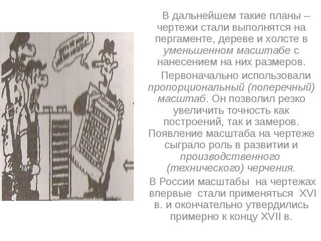 В дальнейшем такие планы –чертежи стали выполнятся на пергаменте, дереве и х...