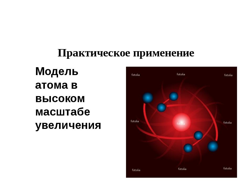 Практическое применение Модель атома в высоком масштабе увеличения