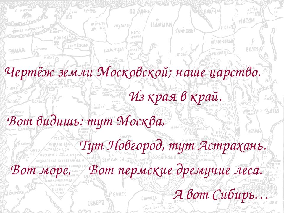 Чертёж земли Московской; наше царство. Из края в край. Вот видишь: тут Москв...