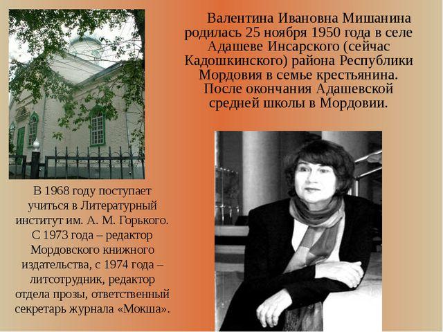 Валентина Ивановна Мишанина родилась 25 ноября 1950 года в селе Адашеве Инса...
