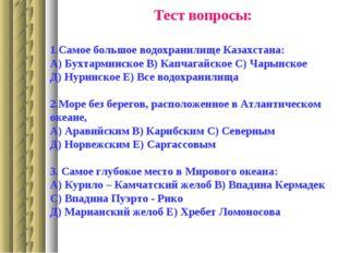 1.Самое большое водохранилище Казахстана: А) Бухтарминское В) Капчагайское С)