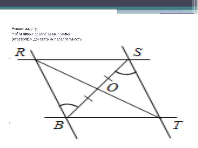 Решить задачу. Найти пары параллельных прямых (отрезков) и доказать их паралл...
