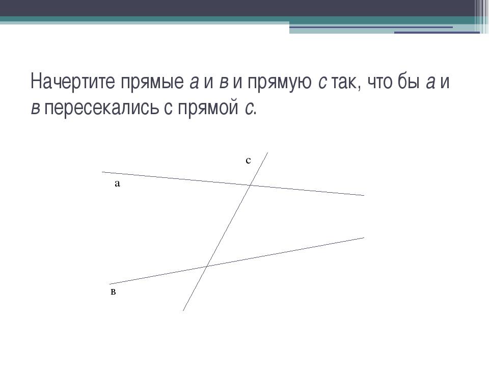 Начертите прямые а и в и прямую с так, что бы а и в пересекались с прямой с....