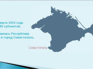 С 18 марта 2014 года в РФ 85 субъектов. Добавились Республика Крым и город Се