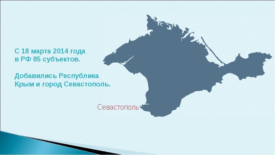 С 18 марта 2014 года в РФ 85 субъектов. Добавились Республика Крым и город Се...