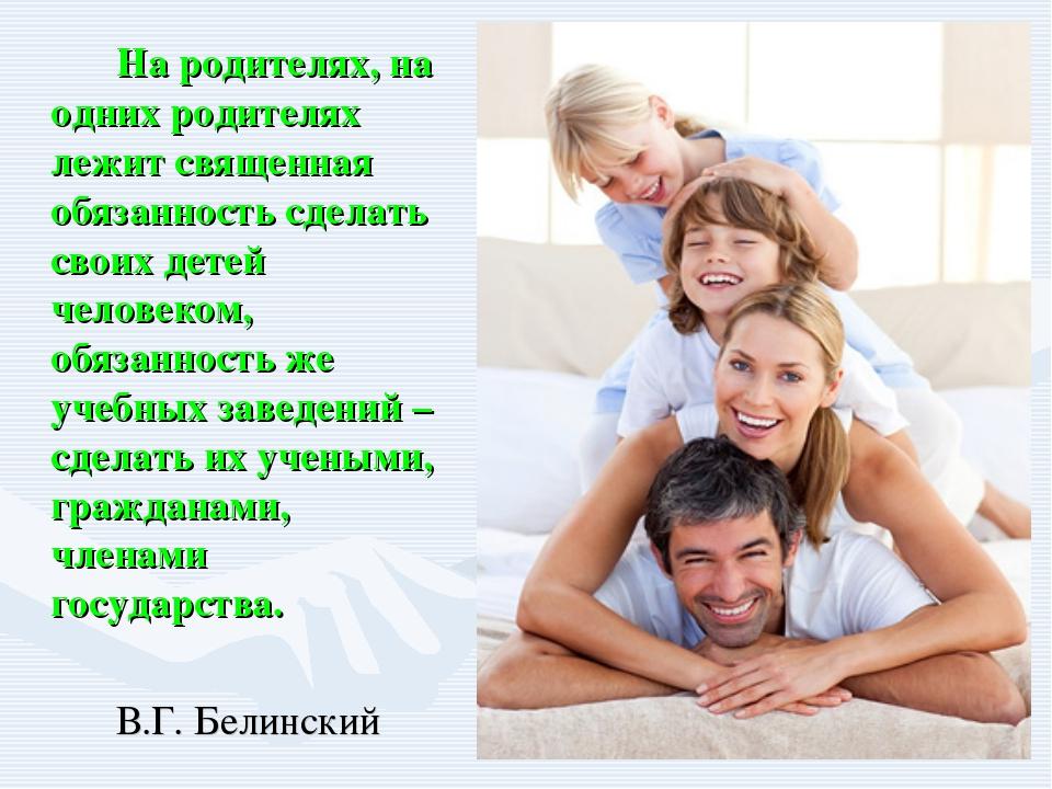 На родителях, на одних родителях лежит священная обязанность сделать своих...