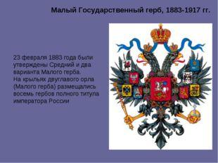 Малый Государственный герб, 1883-1917 гг. 23 февраля 1883 года были утвержден