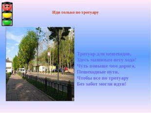 Иди только по тротуару Тротуар для пешеходов, Здесь машинам нету хода! Чуть