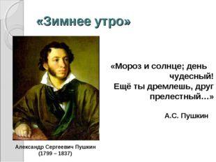 «Зимнее утро» А.С. Пушкин «Мороз и солнце; день чудесный! Ещё ты дремлешь, др