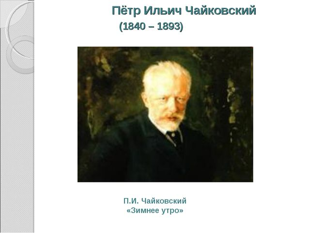 Пётр Ильич Чайковский (1840 – 1893) П.И. Чайковский «Зимнее утро»