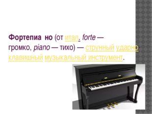 Фортепиа́но(отитал.forte— громко,piano— тихо)—струнныйударно-клавишн